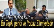 CHP'li Vekil; Vatandaşımızın Tepkisi Gerici ve Yobaz Zihniyetedir