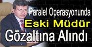 Paralel Operasyonunda Eski Müdür Gözaltına Alındı