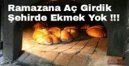 Ramazana Aç Girdik, Şehirde Ekmek Yok !!!