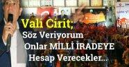 Vali Cirit ; SÖZ VERİYORUM  ONLAR MİLLİ İRADEYE HESAP VERECEK !!!