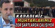 CHP'Lİ KARADENİZ MUHTARLARIMIZ ZOR ŞARTLARDA ÇALIŞIYOR