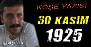 Tarihin Tuttuğu Aynadan Bakan Deniz Özen Yazdı! 30 Kasım 1925...