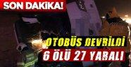 YOLCU OTOBÜSÜ DEVRİLDİ 6 ÖLÜ, 27 YARALI!