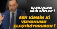 Başkan Ergül; Sen kimsin ki benim vizyonumu eleştiriyorsun!