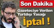 Gazeteciye Verilen Yurtdışı Yasağı ve Adli Kontrol Kararı İptal Edildi !