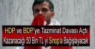 HDP ve BDP'YE TAZMİNAT DAVASI AÇTI, KAZANIRSA PARAYI SİNOP'A BAĞIŞLAYACAK