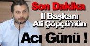 AK Parti İl Başkanı Ali Çöpçü'nün Acı Günü !