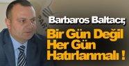Barbaros Baltacı; Bir Gün Değil Her Gün Hatırlanmalı !