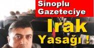 Sinoplu Gazeteciye Irak Yasağı !