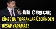 AK Parti İl Başkanı Ali Çöpçü; KİMSE BU TOPRAKLAR ÜZERİNDEN HESAP YAPAMAZ
