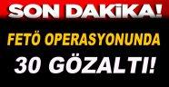 Fetö Operasyonlarında 30 Gözaltı!