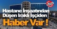 Hastane İnşaatından Düşen Iraklı İşçiden Haber Var !