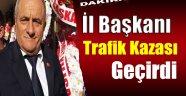 MHP İL BAŞKANI TRAFİK KAZASI GEÇİRDİ