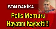 POLİS MEMURU HAYATINI KAYBETİ