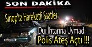 SİNOP'TA DUR İHTARINA UYMAYAN ARACA POLİS ATEŞ AÇTI
