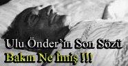 Ulu Önder'in Son Sözü Bakın Ne İmiş !!!