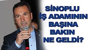 SİNOPLU İŞ ADAMININ BAŞINA BAKIN NE GELDİ!?