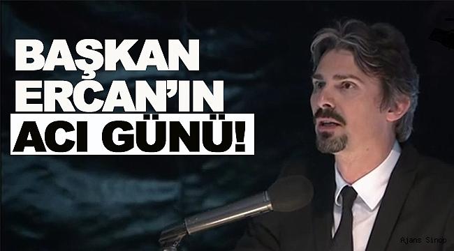 BAŞKAN ERCAN'IN ACI GÜNÜ!