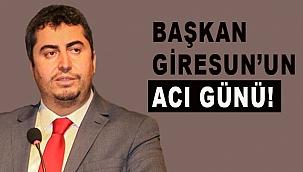 BAŞKAN GİRESUN'UN ACI GÜNÜ!