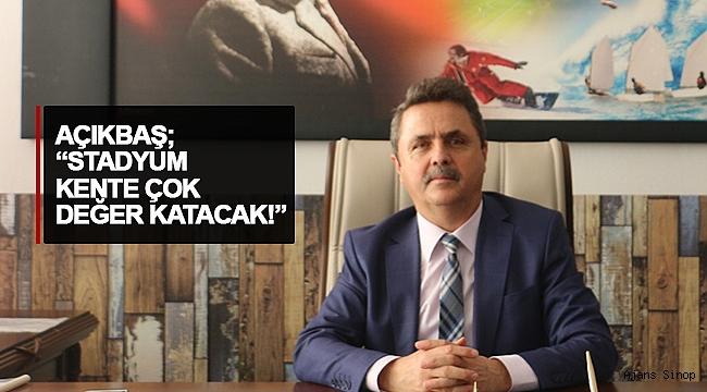 """AÇIKBAŞ; """"STADYUM KENTE ÇOK DEĞER KATACAK!"""""""