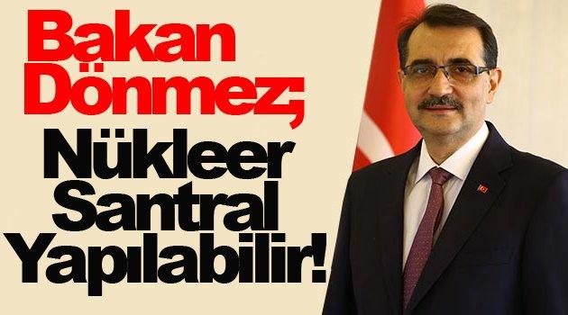 Bakan Dönmez; Sinop Nükleer Santrali yapılabilir!